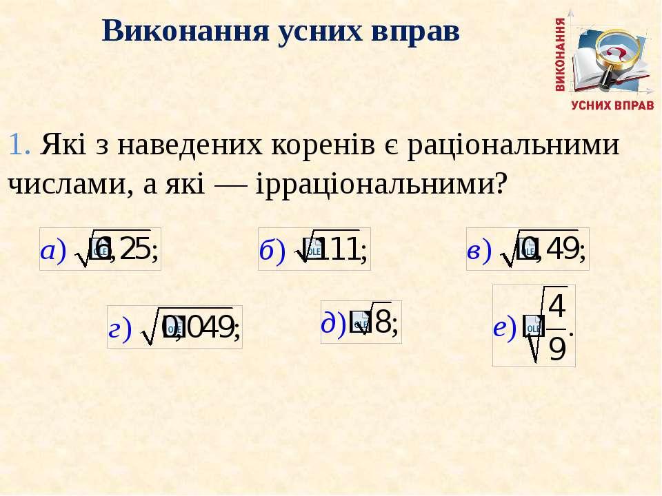 Виконання усних вправ 1. Якi з наведених коренiв є рацiональними числами, а я...