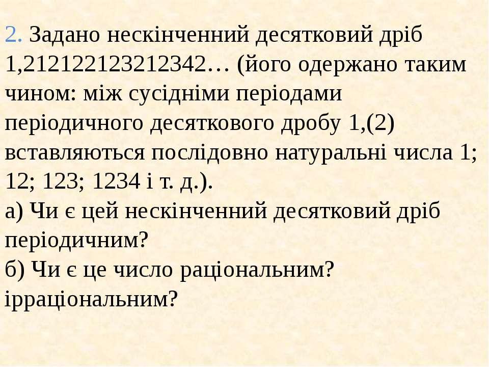 2. Задано нескiнченний десятковий дрiб 1,212122123212342… (його одержано таки...