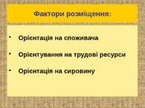 Фактори розміщення: Орієнтація на споживача Орієнтування на трудові ресурси О...