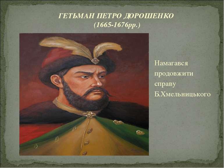 Намагався продовжити справу Б.Хмельницького ГЕТЬМАН ПЕТРО ДОРОШЕНКО (1665-167...
