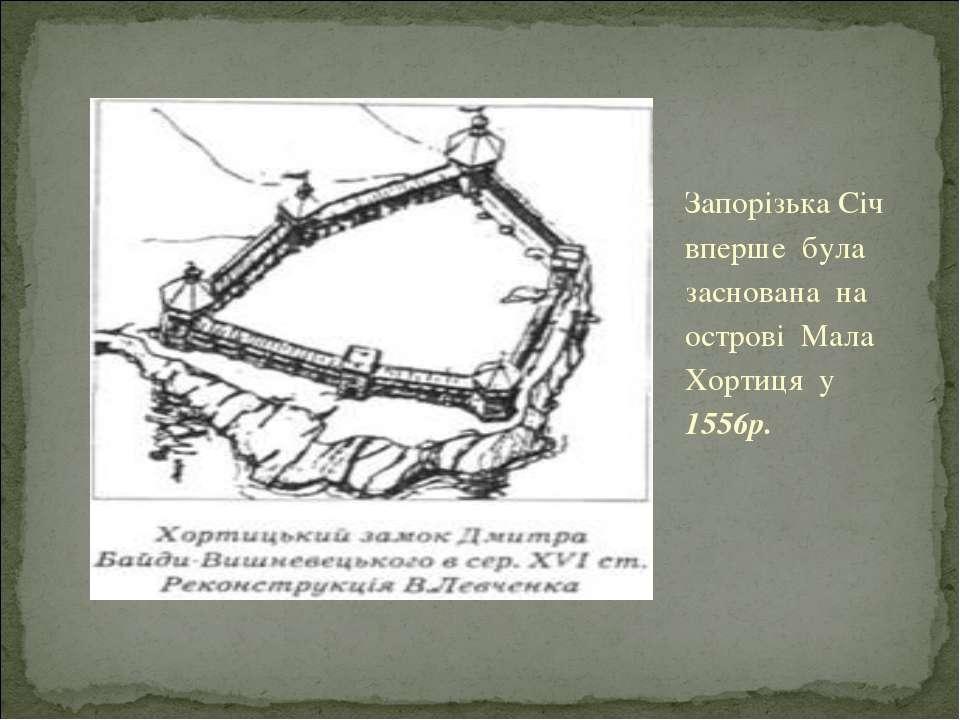 Запорiзька Сiч вперше була заснована на островi Мала Хортиця у 1556р.