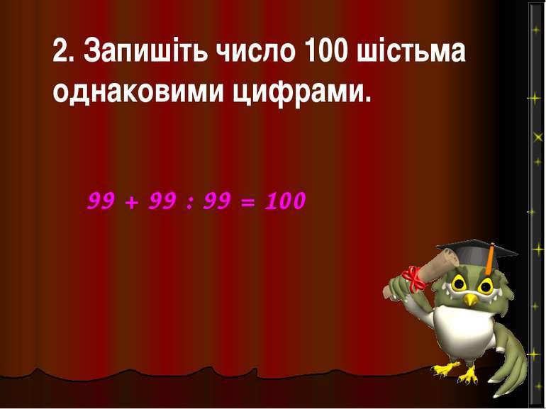 2. Запишіть число 100 шістьма однаковими цифрами. 99 + 99 : 99 = 100