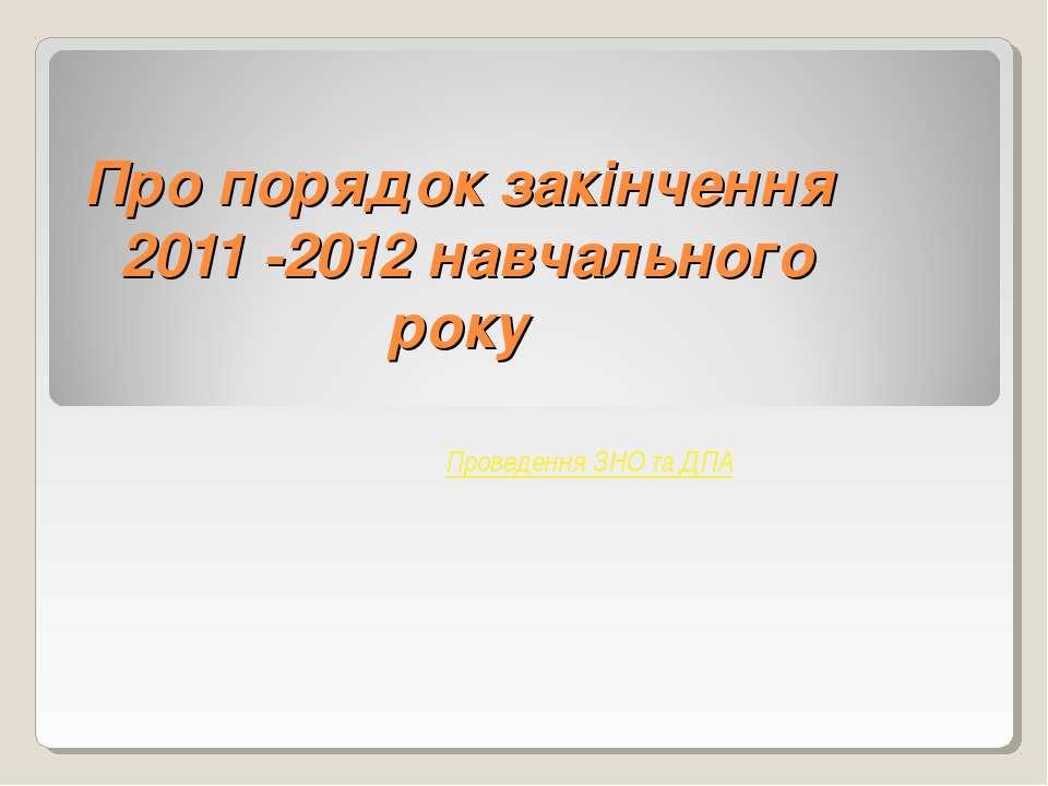 Про порядок закінчення 2011 -2012 навчального року Проведення ЗНО та ДПА