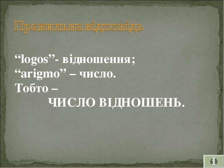 """Правильна відповідь """"logos""""- відношення; """"arigmo"""" – число. Тобто – ЧИСЛО ВІДН..."""