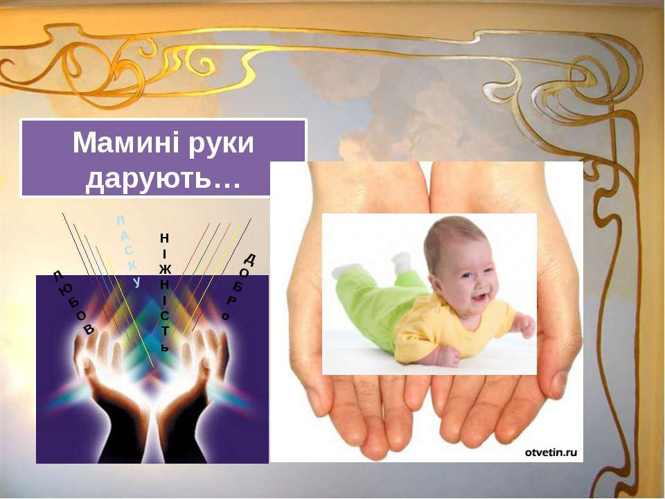 Мамині руки дарують… Л А С К у Д О Б Р о Н І Ж Н І С Т ь Л Ю Б О В
