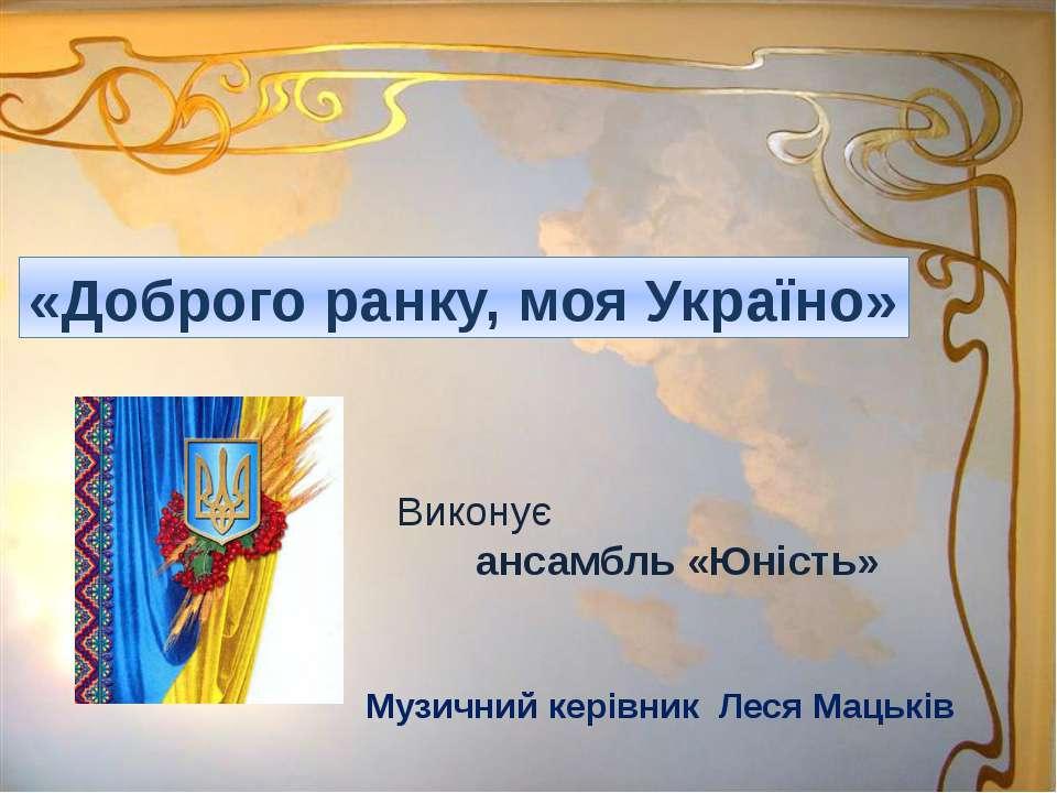 «Доброго ранку, моя Україно» Виконує ансамбль «Юність» Музичний керівник Леся...