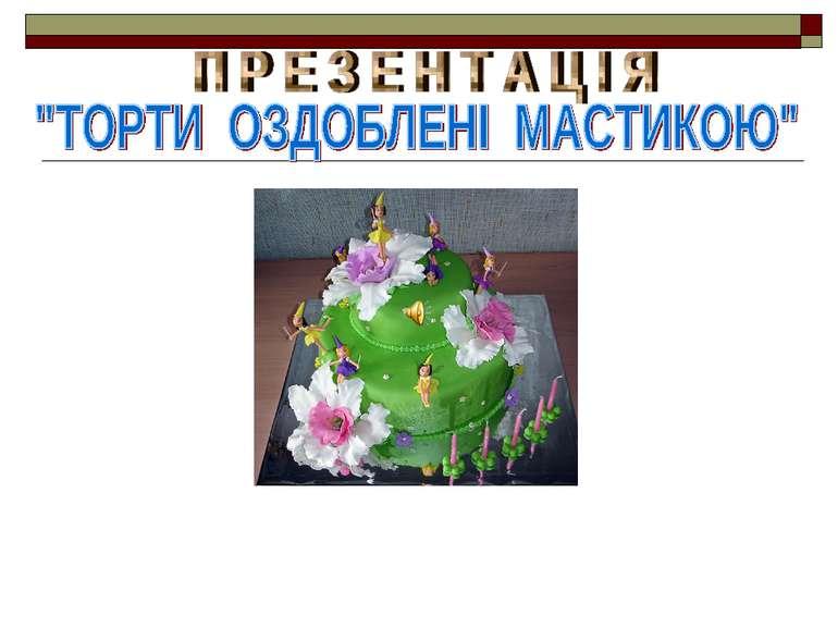 """П Р Е З Е Н Т А Ц І Я """"ТОРТИ ОЗДОБЛЕНІ МАСТИКОЮ"""""""