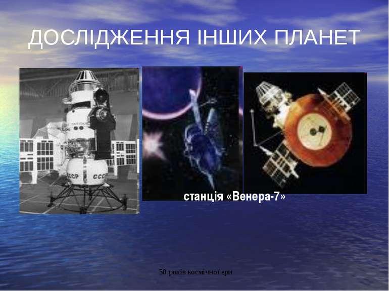ДОСЛІДЖЕННЯ ІНШИХ ПЛАНЕТ станція «Венера-7» 50 років космічної ери