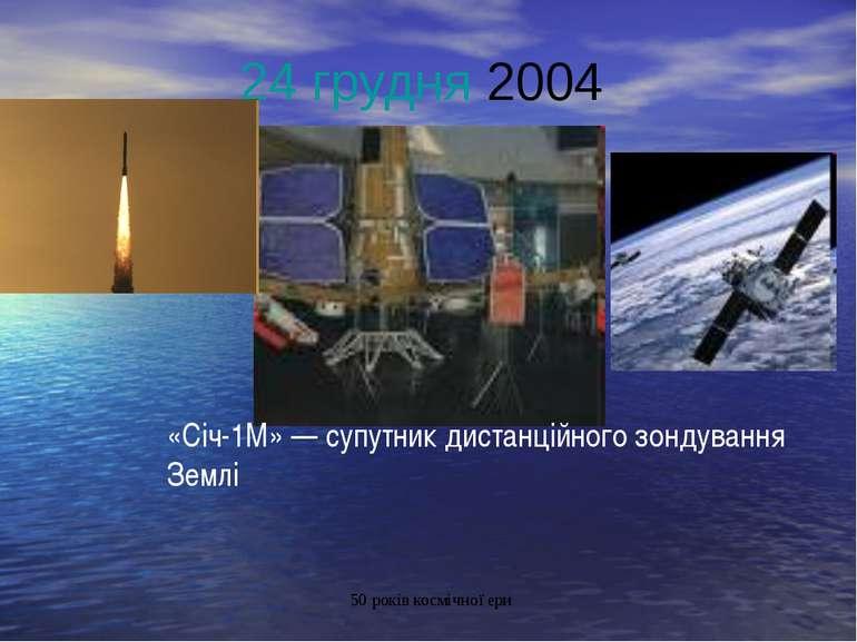 24 грудня 2004 «Січ-1М»— супутник дистанційного зондування Землі 50 років ко...