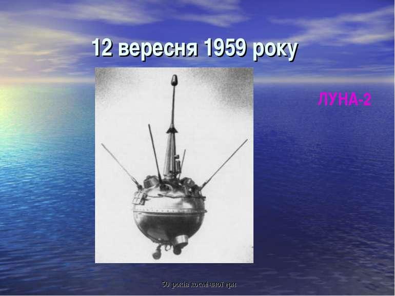 12 вересня 1959 року ЛУНА-2 50 років космічної ери