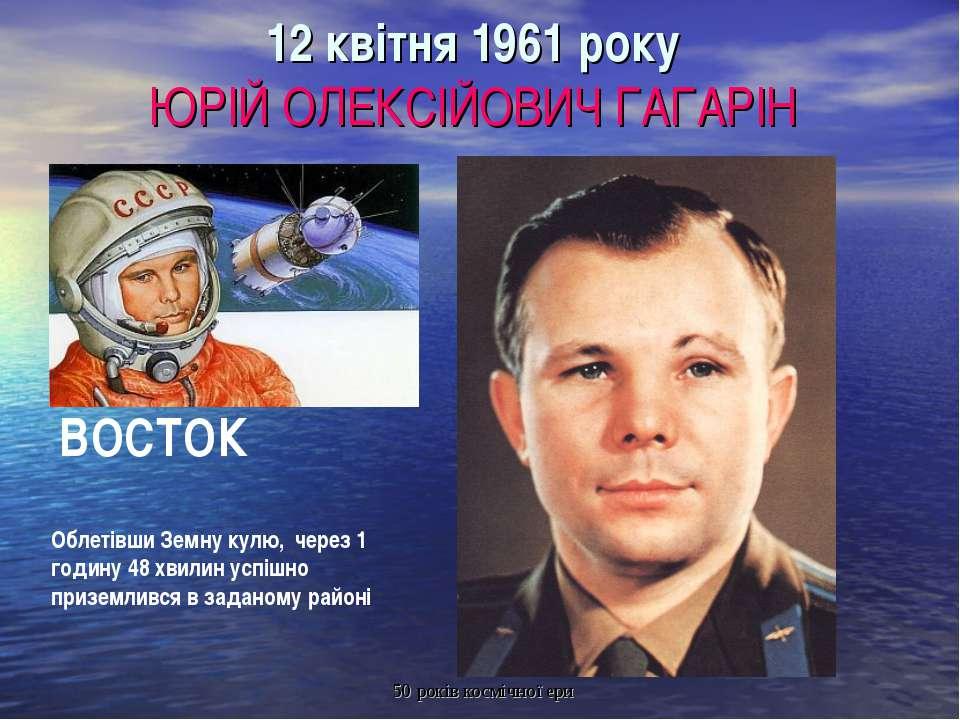 12 квітня 1961 року ЮРІЙ ОЛЕКСІЙОВИЧ ГАГАРІН ВОСТОК Облетівши Земну кулю, чер...