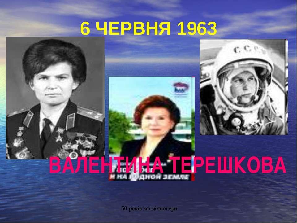 6 ЧЕРВНЯ 1963 ВАЛЕНТИНА ТЕРЕШКОВА 50 років космічної ери