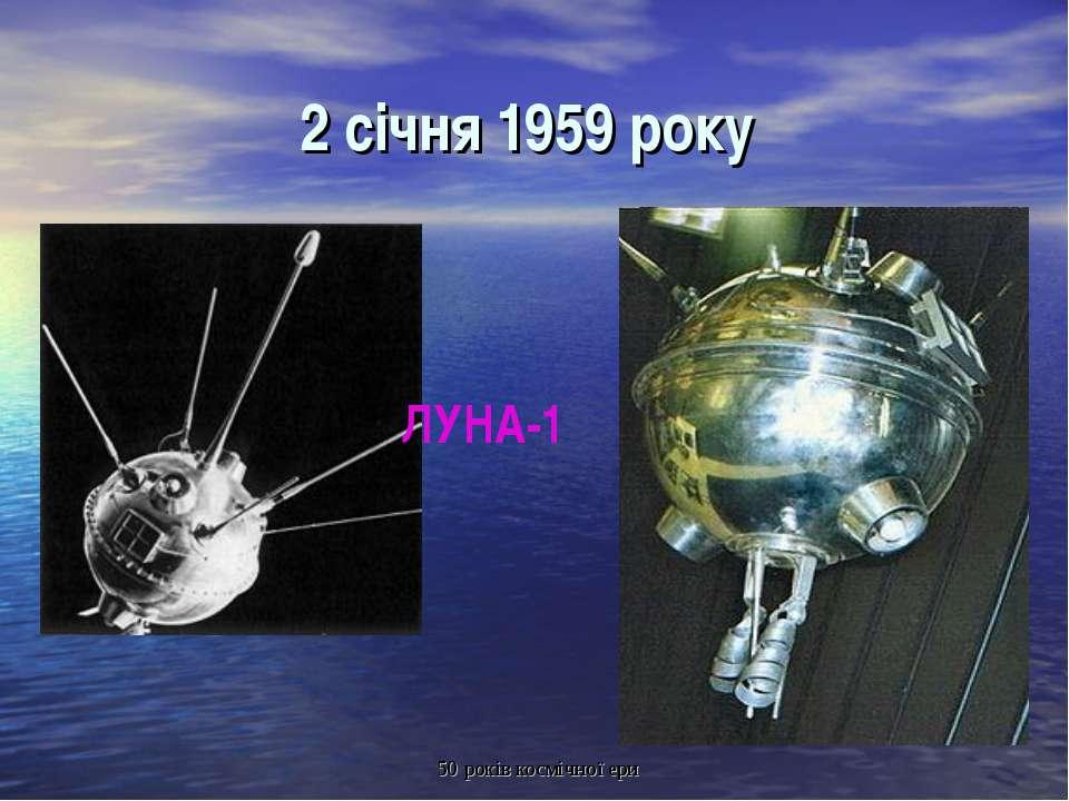2 січня 1959 року ЛУНА-1 50 років космічної ери