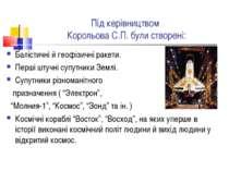 Під керівництвом Корольова С.П. були створені: Балістичні й геофізичні ракети...