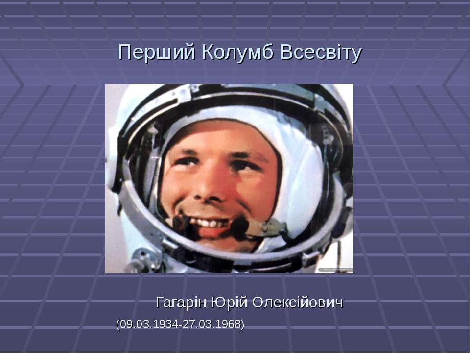 Перший Колумб Всесвіту Гагарін Юрій Олексійович (09.03.1934-27.03.1968)