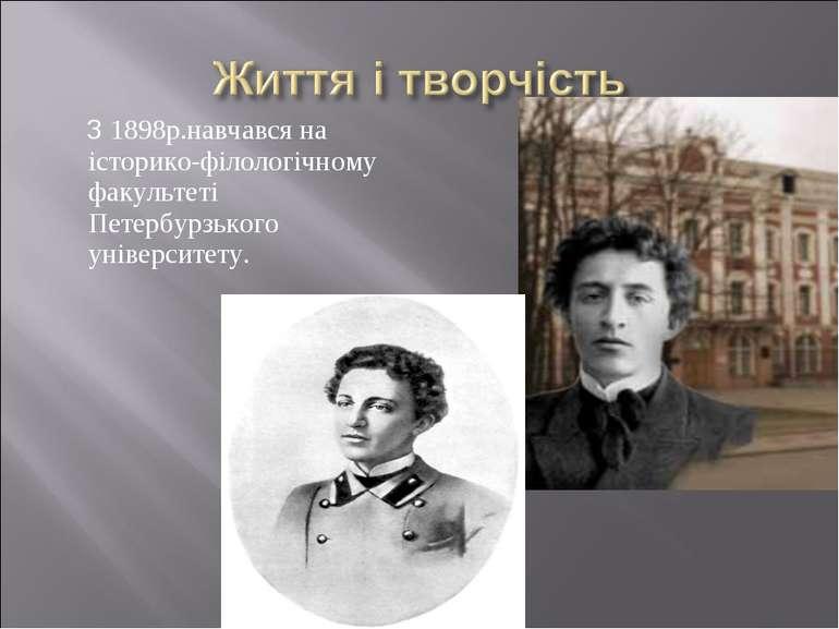 З 1898р.навчався на історико-філологічному факультеті Петербурзького універси...