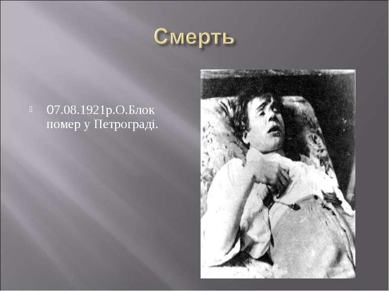 07.08.1921р.О.Блок помер у Петрограді.