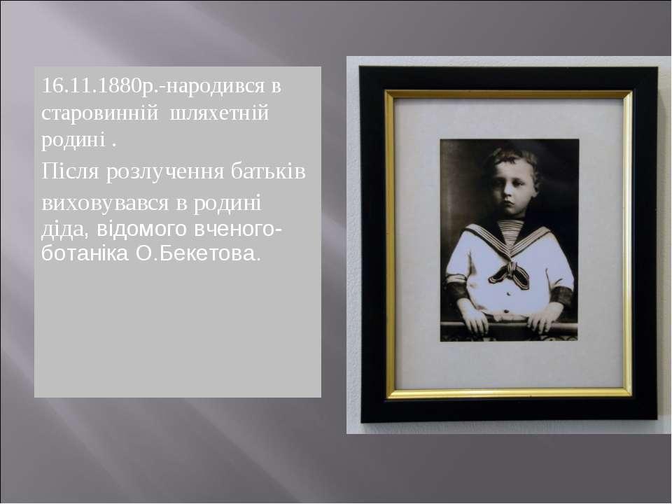 16.11.1880р.-народився в старовинній шляхетній родині . Після розлучення бать...