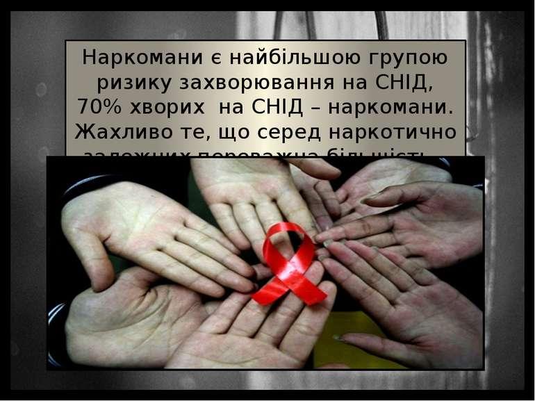 Наркомани є найбільшою групою ризику захворювання на СНІД, 70% хворих на СНІД...