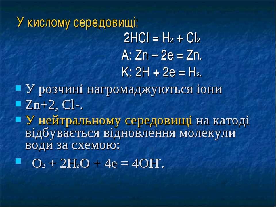 У кислому середовищі: 2HCl = H2 + Cl2 A: Zn – 2e = Zn. K: 2H + 2e = H2. У роз...