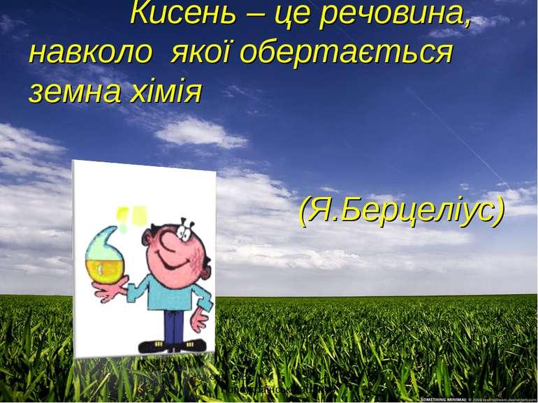 Кисень – це речовина, навколо якої обертається земна хімія (Я.Берцеліус) Жуко...