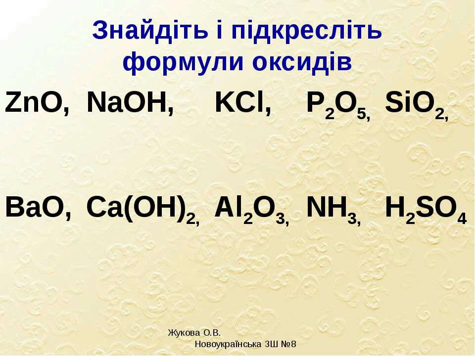 Знайдіть і підкресліть формули оксидів Жукова О.В. Новоукраїнська ЗШ №8 ZnO, ...