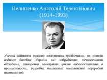 Пелипенко Анатолій Терентійович (1914-1993) Учений займався такими важливими ...