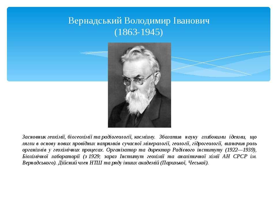 Засновникгеохімії,біогеохіміїтарадіогеології,космізму. Збагатив науку гл...