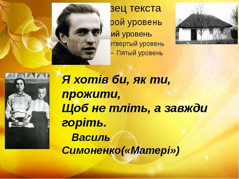Я хотів би, як ти, прожити, Щоб не тліть, а завжди горіть. Василь Симоненко(«...