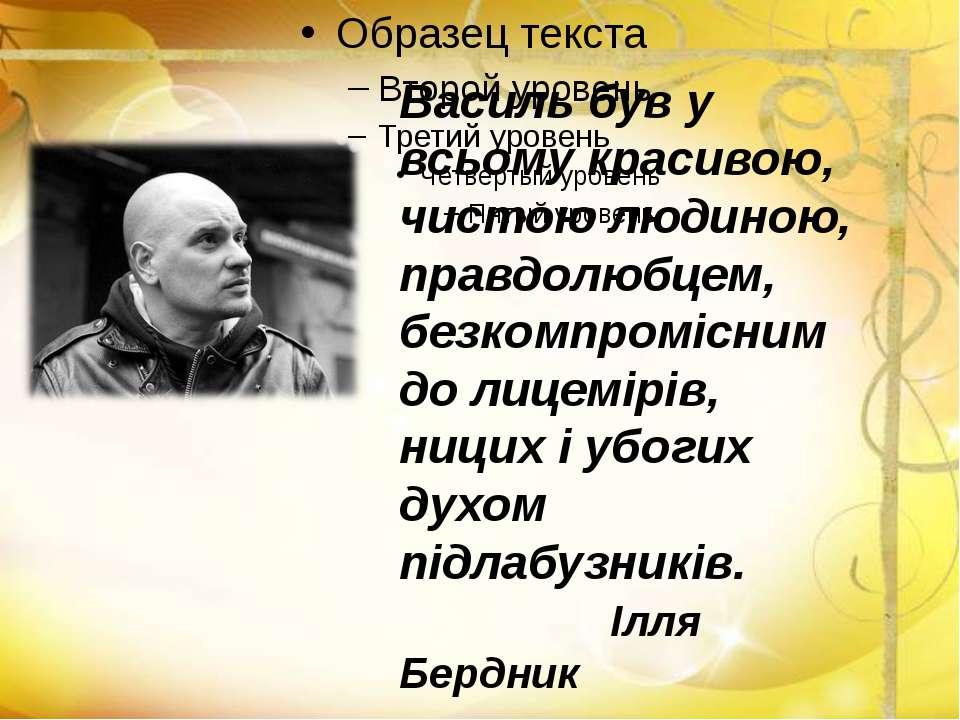 Василь був у всьому красивою, чистою людиною, правдолюбцем, безкомпромісним д...