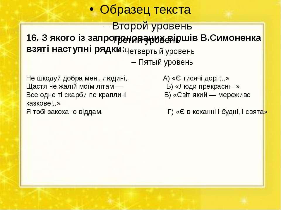16. З якого із запропонованих віршів В.Симоненка взяті наступні рядки: Не шко...