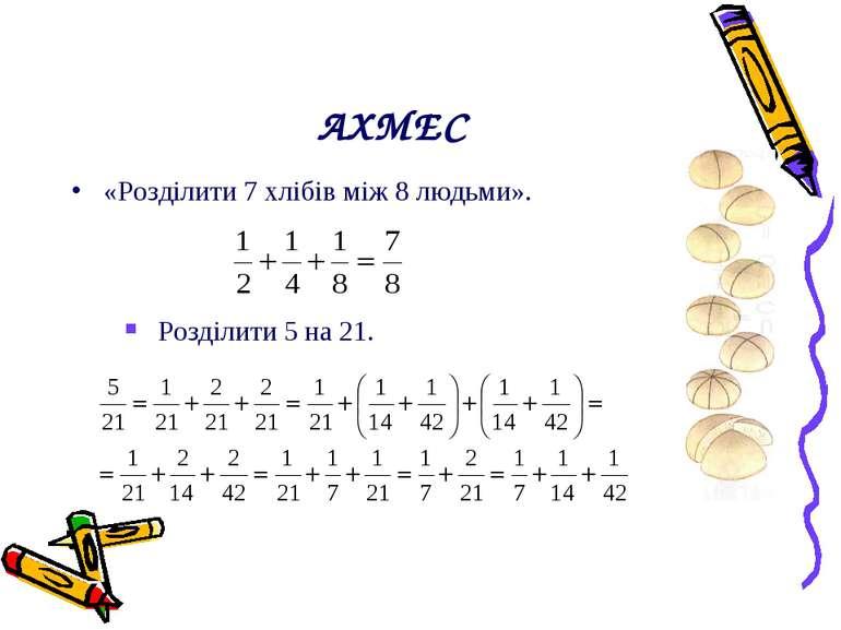 АХМЕС «Розділити 7 хлібів між 8 людьми». Розділити 5 на 21.