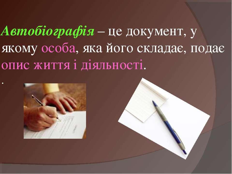 Автобіографія – це документ, у якому особа, яка його складає, подає опис житт...