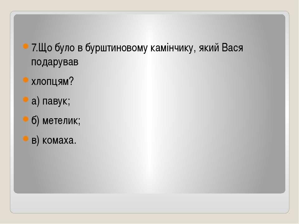 7.Що було в бурштиновому камінчику, який Вася подарував хлопцям? а) павук; б)...