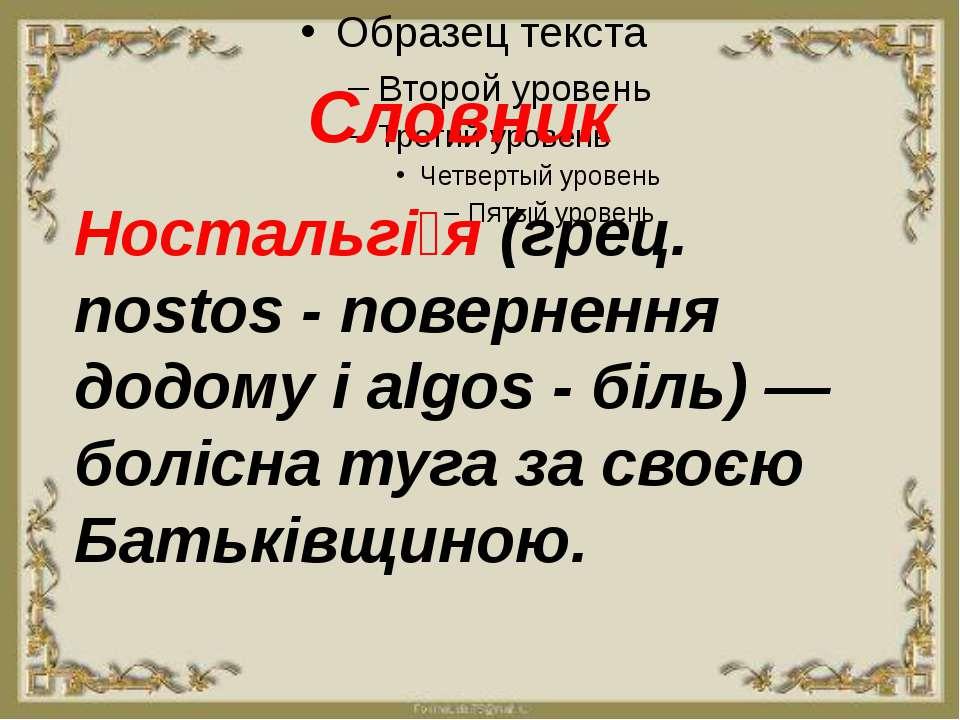 Словник Ностальгі я (грец. nostos - повернення додому і algos - біль) — боліс...