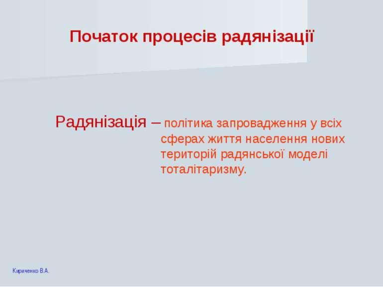Початок процесів радянізації Радянізація – політика запровадження у всіх сфер...
