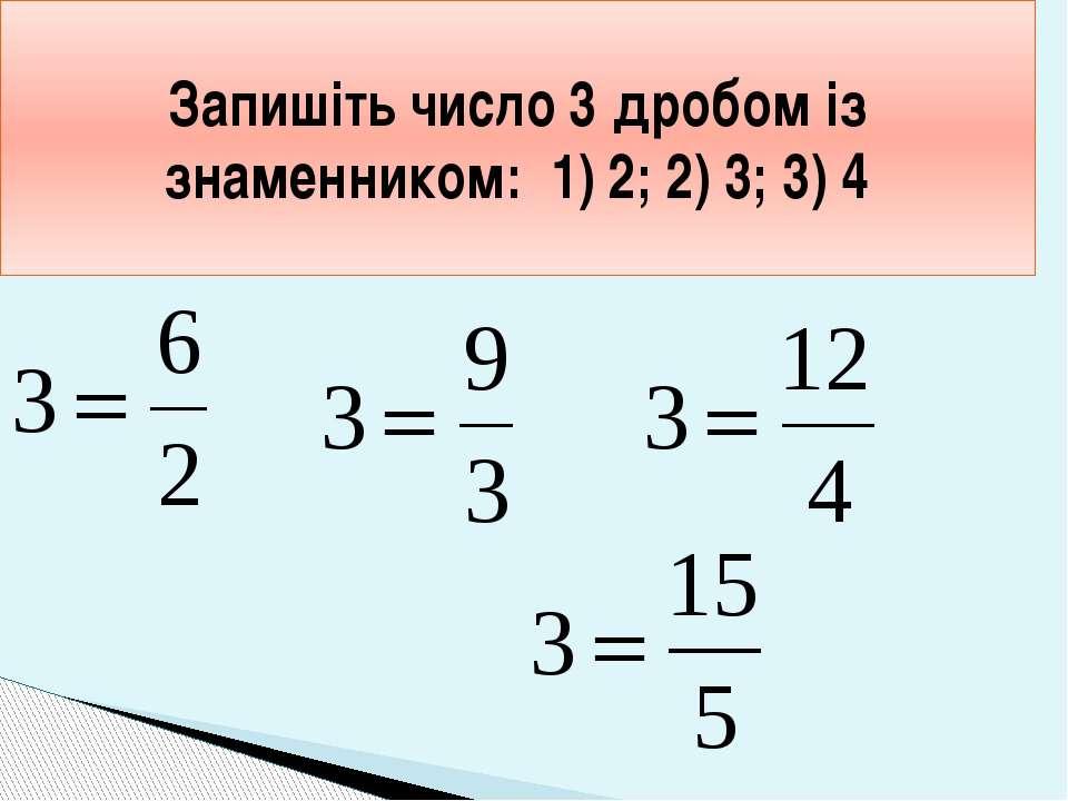 Запишіть число 3 дробом із знаменником: 1) 2; 2) 3; 3) 4