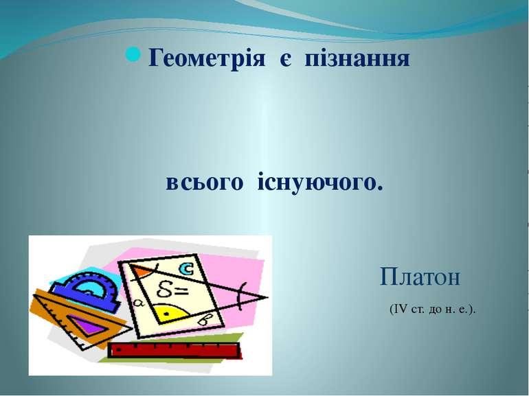 Геометрія є пізнання всього існуючого. Платон (IV ст. до н. е.).