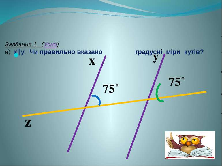 Завдання 1 (Усно) в) x||y. Чи правильно вказано градусні міри кутів? y z x 75...