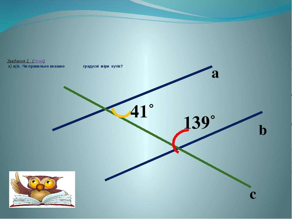 Завдання 1 (Усно) a) a||b. Чи правильно вказано градусні міри кутів? a b c 41...