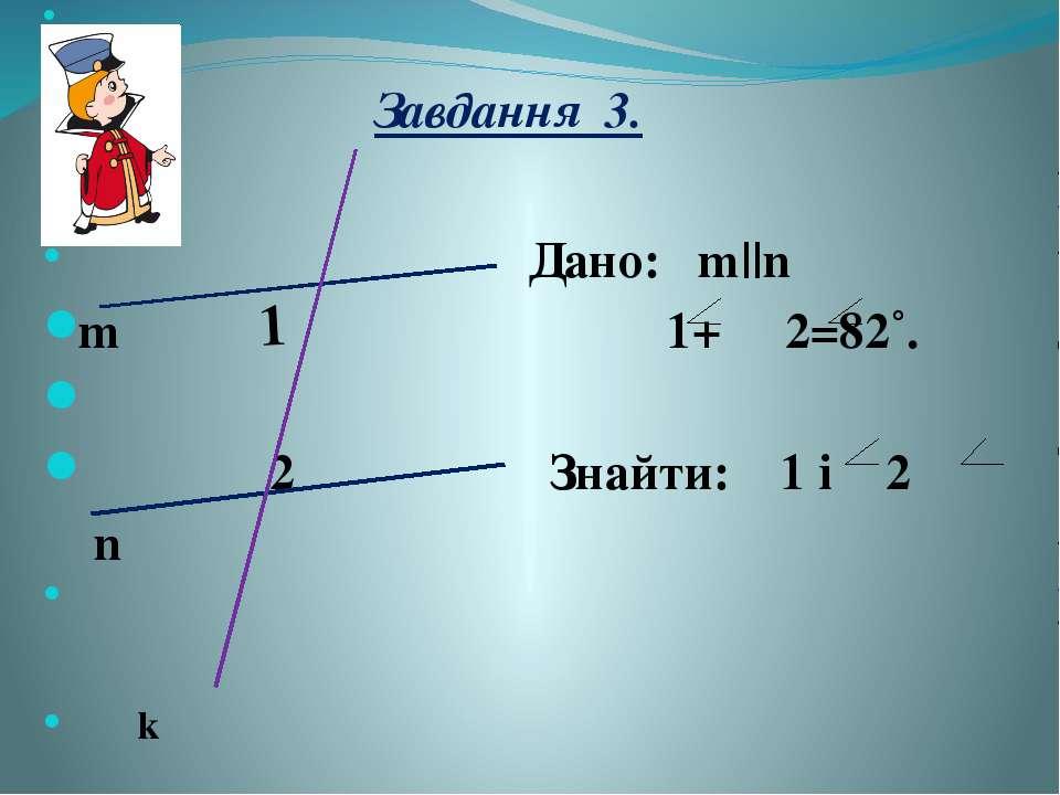 Завдання 3. Дано: m||n m 1+ 2=82˚. 2 Знайти: 1 i 2 n k 1