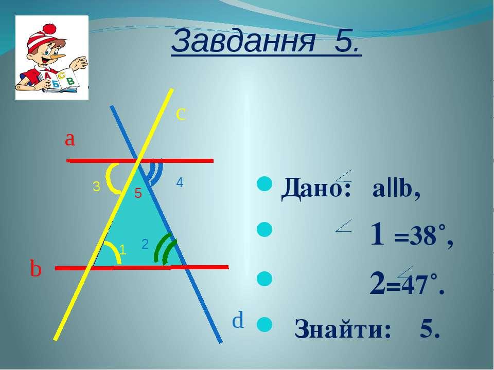 Завдання 5. Дано: a||b, 1 =38˚, 2=47˚. Знайти: 5. 1 2 3 4 5 a b c d