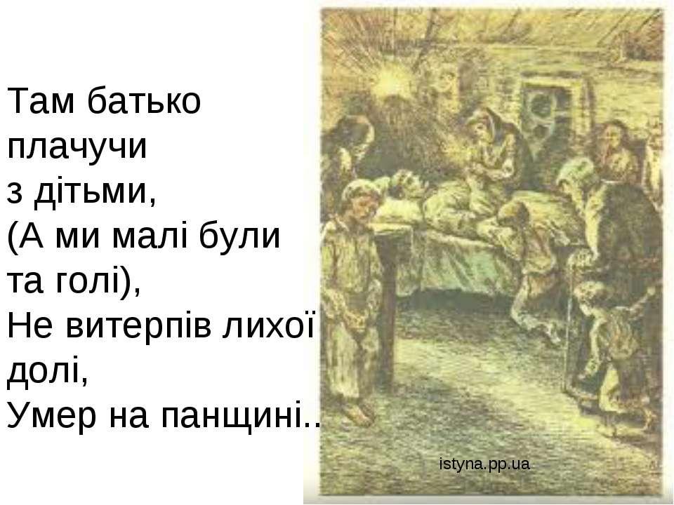 Там батько плачучи з дітьми, (А ми малі були та голі), Не витерпів лихої долі...