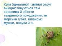 Крім бджолиної і зміїної отрут використовуються такі сировина й об'єкти твари...
