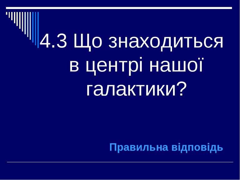 4.3 Що знаходиться в центрі нашої галактики? Правильна відповідь