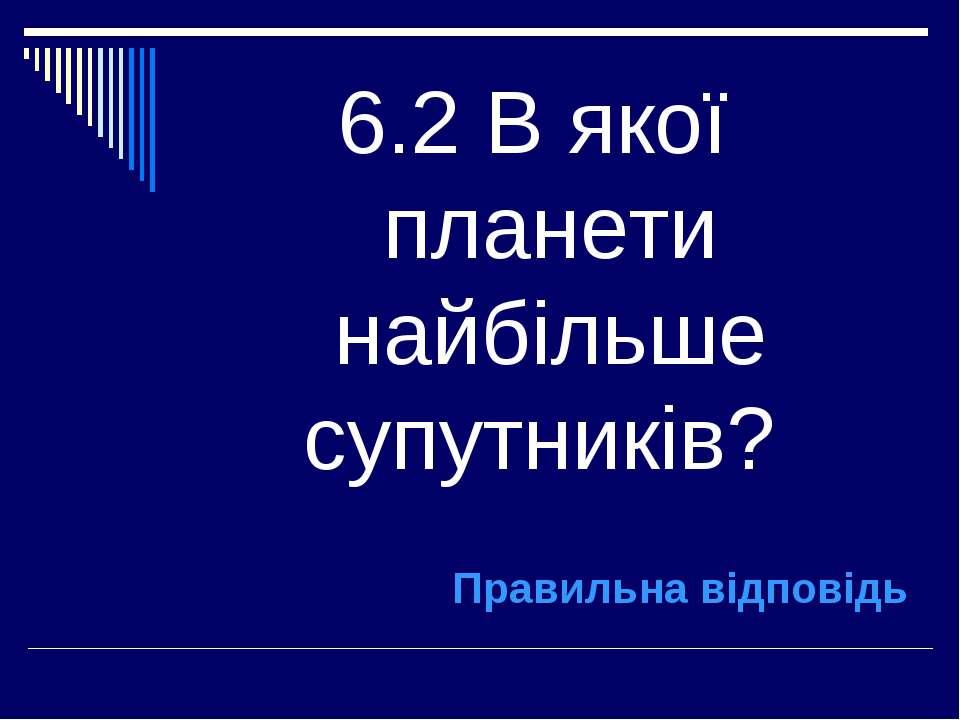 6.2 В якої планети найбільше супутників? Правильна відповідь