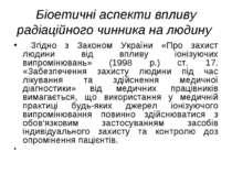 Біоетичні аспекти впливу радіаційного чинника на людину Згідно з Законом Укра...
