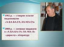 1992 р. — створює власне видавництво «А-БА-БА-ГА-ЛА-МА-ГА» 2008 р. — починає ...