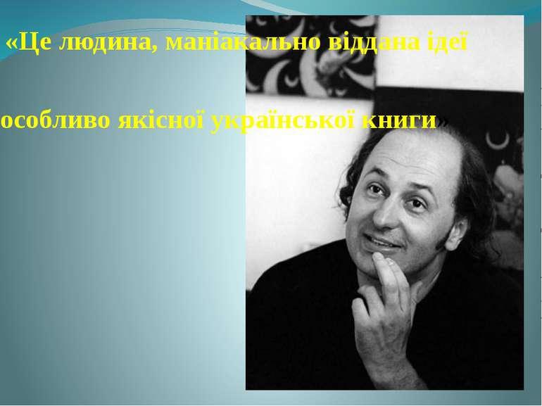 «Це людина, маніакально віддана ідеї «особливо якісної української книги»