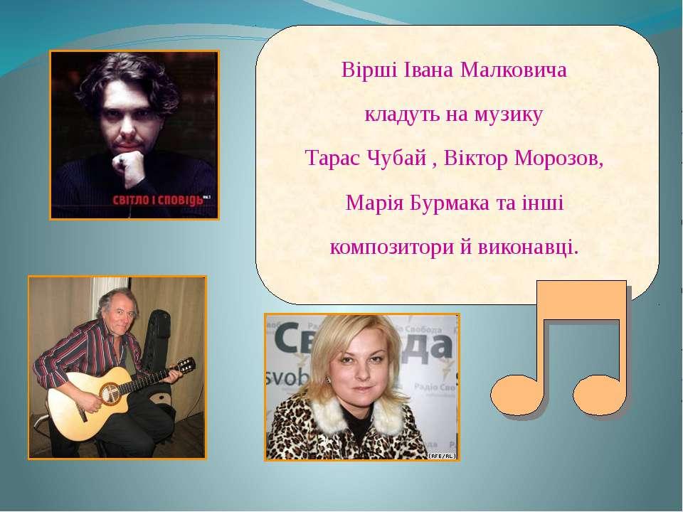 Вірші Івана Малковича кладуть на музику Тарас Чубай , Віктор Морозов, Марія Б...